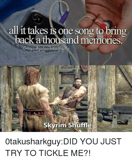 tickle: all it takes is one song to bring  back a thousand memories.  Skyrim Shuffle 0takusharkguy:DID YOU JUST TRY TO TICKLE ME?!