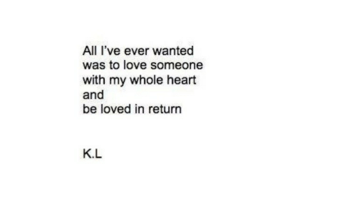 Love, Heart, and Wanted: All I've ever wanted  was to love someone  with my whole heart  and  be loved in return  K.L