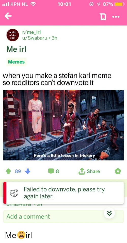 Meme, Memes, and Irl: all KPN NL  10:01  87%  selfies  of the  soul  r/me_irl  u/Swabaru 3h  Me irl  Memes  when you make a stefan karl meme  so redditors can't downvote it  ויי  Here's a little  on in trickery  4 898 Share  Failed to downvote, please try  again later.  Add a comment