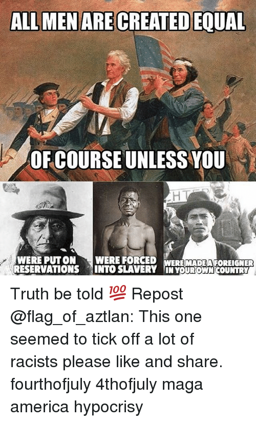 truth be told: ALL MEN ARE CREATED EQUAL  OF COURSE UNLESS YOU  WERE PUTON WERE FORCED  RESERVATIONS INTO SLAVERY IN YOUROWN COUNTRY  ERE MADEA FOREIGNER Truth be told 💯 Repost @flag_of_aztlan: This one seemed to tick off a lot of racists please like and share. fourthofjuly 4thofjuly maga america hypocrisy