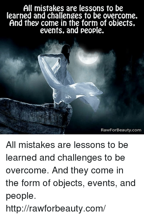 Lessoned: All mistakes are lessons to be  learned and challenges to be overcome.  And they come in the form of objects,  events, and people.  RawForBeauty.com All mistakes are lessons to be learned and challenges to be overcome. And they come in the form of objects, events, and people.  http://rawforbeauty.com/