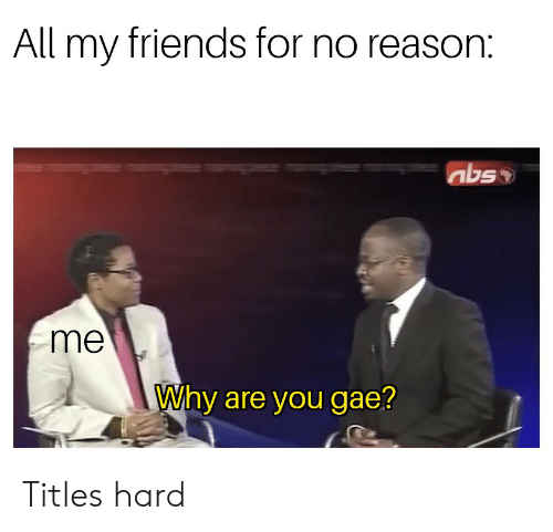 Friends, Reason, and Abs: All my friends for no reason:  abs  me  Why are you gae? Titles hard