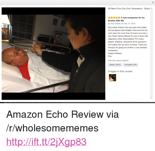 """multiple sclerosis: All-New Echo Dot (2nd Generation) - Black  nnA new companion for my  Brother With MS  By Roy Estaris on Dec 01, 2016  My brother Robert who has been bed ridden  and paralyzed with Multiple Sclerosis from his  neck down for more than 30 years now has a  new friend named Alexal He was in tears with  happiness when Alexa played 70's music,  played Jeopardy, answered all his questions  and wakes him up every morning. Thank you  Amazon for giving my brother a new bedside  companion.  Happy Holidays  Roy  Was this review helpful?  Helpful (18578)  Not helpful (283)  Images in this revievw <p>Amazon Echo Review via /r/wholesomememes <a href=""""http://ift.tt/2jXgp83"""">http://ift.tt/2jXgp83</a></p>"""
