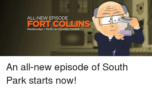 Dank, South Park, and Comedy Central: ALL-NEW EPISODE  FORT COLLINS  Wednesday e 10/9c on Comedy Central An all-new episode of South Park starts now!
