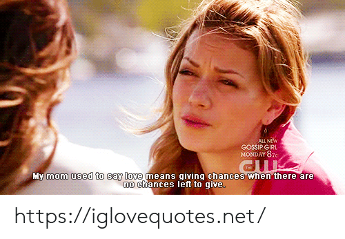 Gossip Girl: ALL NEW  GOSSIP GIRL  MONDAY 87c  My mom used to say love means giving chances when there are  no chances left to qive. https://iglovequotes.net/