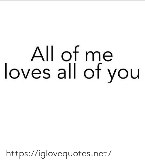 All of Me, Net, and All: All of me  loves all of you https://iglovequotes.net/