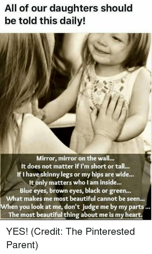 Brown Eye: All of our daughters should  be told this daily!  Mirror, mirror on the wall...  It does not matter if I'm short or tall...  If I have skinny legs or my hips are wide...  It only matters who I am inside.  Blue eyes, brown eyes, black or green...  What makes me most beautiful cannot be seen  When you look at me, don't judge me by my parts...  The most beautiful thing about me is my heart. YES!  (Credit: The Pinterested Parent)
