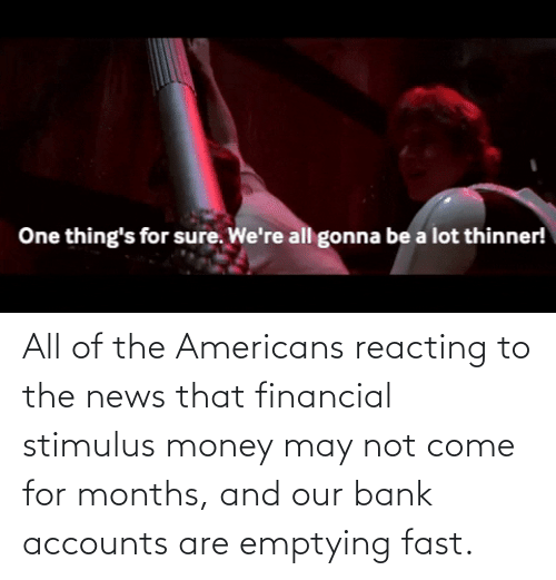 Money: All of the Americans reacting to the news that financial stimulus money may not come for months, and our bank accounts are emptying fast.