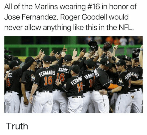 Marlin: All of the Marlins wearing #16 in honor of  Jose Fernandez. Roger Goodell would  never allow anything like this in the NFL. Truth