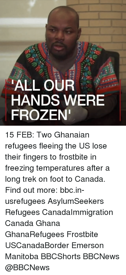 Frozen, Memes, and Canada: ALL OUR  HANDS WERE  FROZEN 15 FEB: Two Ghanaian refugees fleeing the US lose their fingers to frostbite in freezing temperatures after a long trek on foot to Canada. Find out more: bbc.in-usrefugees AsylumSeekers Refugees CanadaImmigration Canada Ghana GhanaRefugees Frostbite USCanadaBorder Emerson Manitoba BBCShorts BBCNews @BBCNews