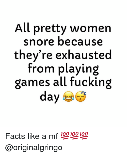 snore: All pretty women  snore because  they're exhausted  from playing  games all fucking  day Facts like a mf 💯💯💯 @originalgringo