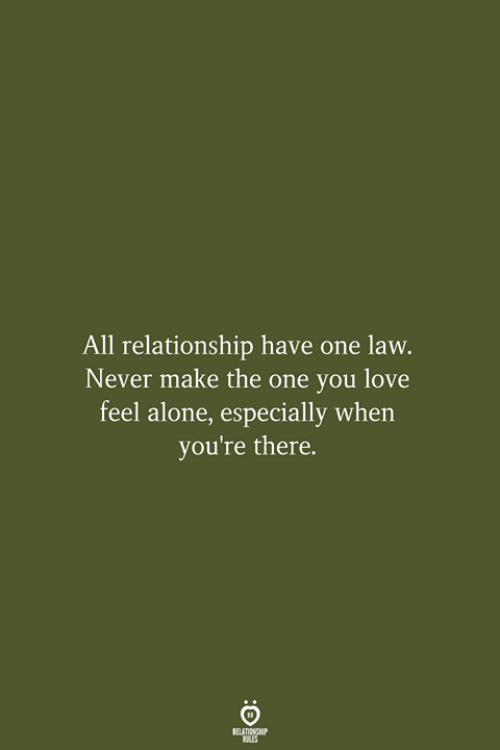 Being Alone, Love, and Never: All relationship have one law.  Never make the one you love  feel alone, especially when  you're there.  RELATIONSHIP  LES