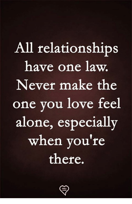 Being Alone, Love, and Memes: All relationships  have one law.  Never make the  one vou love feel  alone, especially  when you're  there