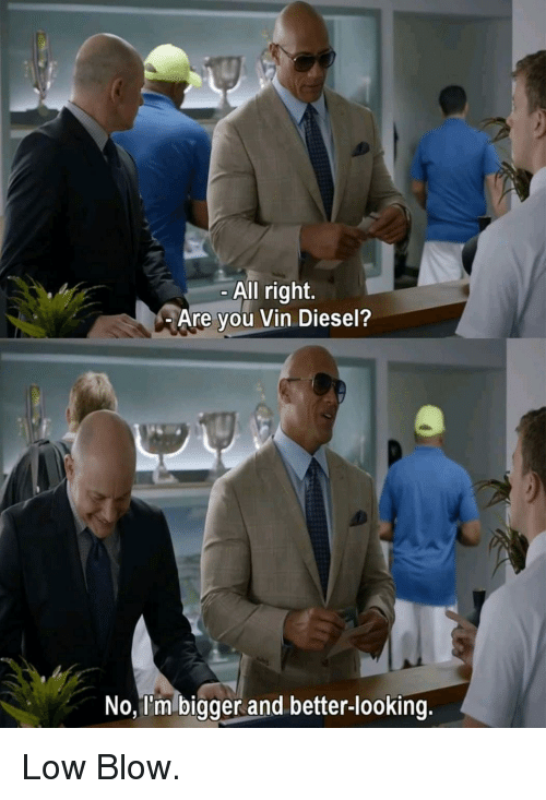 Vin Diesel, Diesel, and Looking: All right.  Are you Vin Diesel?  No, I'm bigger and better-looking. Low Blow.