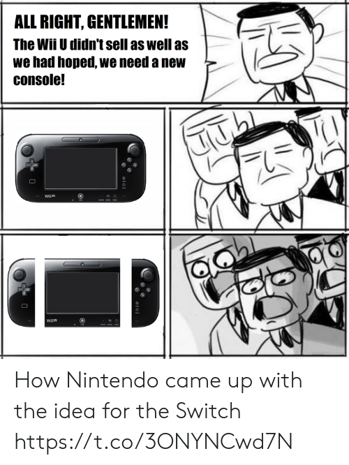 Nintendo, How, and Idea: ALL RIGHT, GENTLEMEN!  The WiiU didn't sell as well as  we had hoped, we need a new  console!  Wiiu How Nintendo came up with the idea for the Switch https://t.co/3ONYNCwd7N