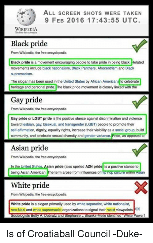 Americanness: ALL scREEN sHOTs W  TAKEN  9 FEB 2016 17:43:55 UTC  WIKIPEDIA  The Free Eacyclopedia  Black pride  From Wikipedia, the free encyclopedia  Black pride is a movement encouraging people to take pride in being black. Related  movements include black nationalism, Black Panthers, Afrocentrism and Black  supremacism.  The slogan has been used in the United States by African Americans to celebrate  heritage and personal pride.  The black pride movement is closely linked with the  Gay pride  From Wikipedia, the free encyclopedia  Gay pride or LGBT pride is the positive stance against discrimination and violence  toward lesbian, gay, bisexual, and transgender (LGBT people to promote their  self-affirmation, dignity, equality rights, increase their visibility as a social group, build  community, and celebrate sexual diversity and gender variance.  Pride, as opposed to  Asian pride  From Wikipedia, the free encyclopedia  In the United States Asian pride (also spelled AZN pride is a positive stance to  being Asian American  The term arose from influences of h  White pride  From Wikipedia, the free encyclopedia  White pride is a slogan primarily used by white separatist, white nationalist,  neo-Nazi and white supremacist organizations to signal their racist viewpointsPI4l  ologists  Obra  and Stephanie L ankS  Meie denilued Power! Is of Croatiaball Council -Duke-