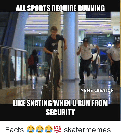 meme creator: ALL SPORTS REQUIRE RUNNING  PAN  MEME CREATOR  LIKE SKATING WHEN U RUN FROM  SECURITY Facts 😂😂😂💯 skatermemes