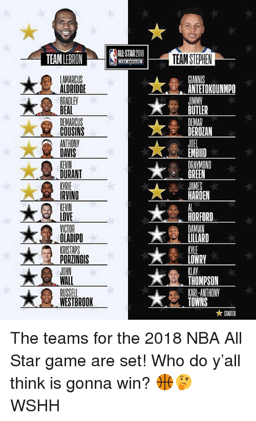 antetokounmpo: ALL STAR2018  TEAM STEPHEN  ANTETOKOUNMPO  JMM  BUTLER  ALDRIDGE  COUSINS  DEROZAN  JOEL  EMBID  DRAYMOND  GREEN  DAVIS  KEVIN  DURANT  HARDEN  KEVIN  LOVE  OLADIPO  PORZINGIS  HORFORD  LOWRY  KLAV  THOMPSON  KARL-ANTHONY  TOWNS  WESTBROOK  ★ STARTER The teams for the 2018 NBA All Star game are set! Who do y'all think is gonna win? 🏀🤔 WSHH
