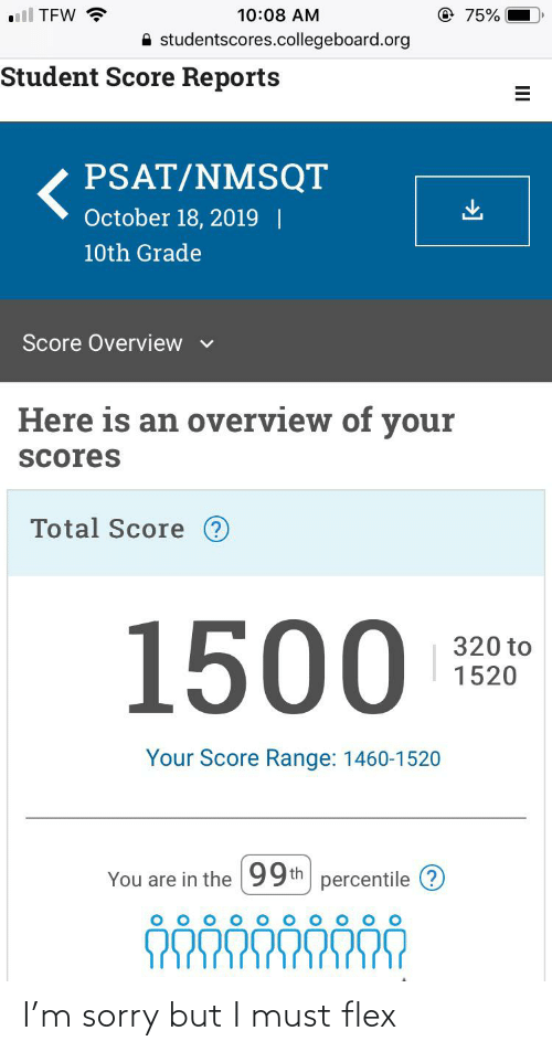 Flexing, Psat, and Sorry: all TFW ?  @75%  10:08 AM  A studentscores.collegeboard.org  Student Score Reports  PSAT/NMSQT  October 18, 2019    10th Grade  Score Overview v  Here is an overview of your  Scores  Total Score ?  1500  320 to  1520  Your Score Range: 1460-1520  You are in the 99th percentile (? I'm sorry but I must flex