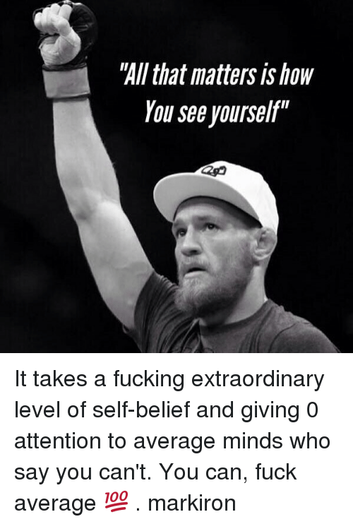 """self belief: """"All that matters is how  You see yourself"""" It takes a fucking extraordinary level of self-belief and giving 0 attention to average minds who say you can't. You can, fuck average 💯 . markiron"""