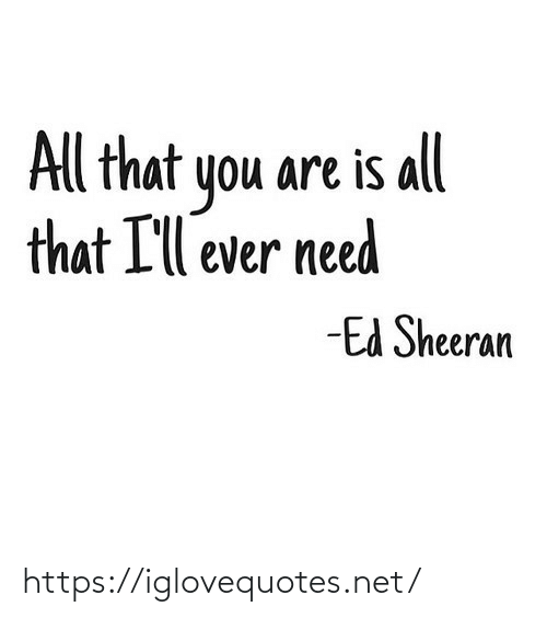 ill: All that you are is all  that I'll ever need  -Ed Sheeran https://iglovequotes.net/