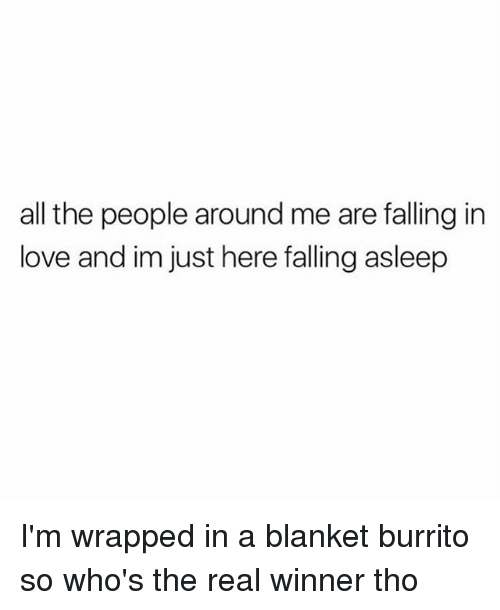 Love, The Real, and Girl Memes: all the people around me are falling in  love and im just here falling asleep I'm wrapped in a blanket burrito so who's the real winner tho