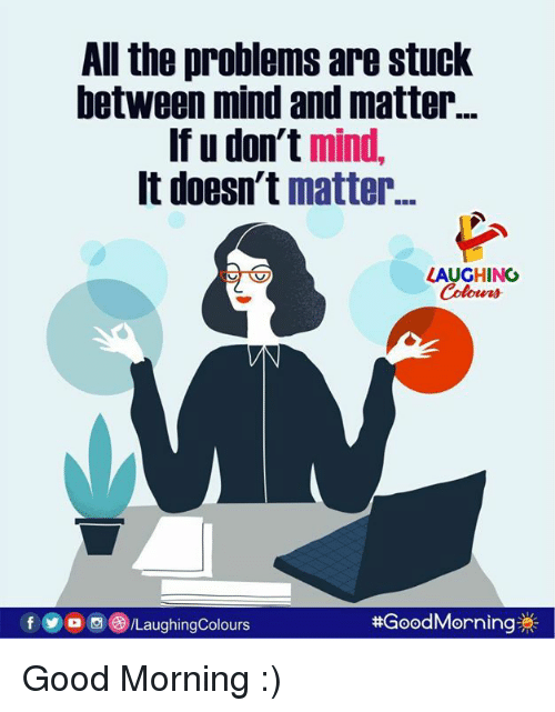 Good Morning, Good, and Mind: All the problems are stuck  between mind and matter...  If u don't mind  It doesn't matter  LAUGHING  Colours  fo/LaughingColours  Good  Morning  :)
