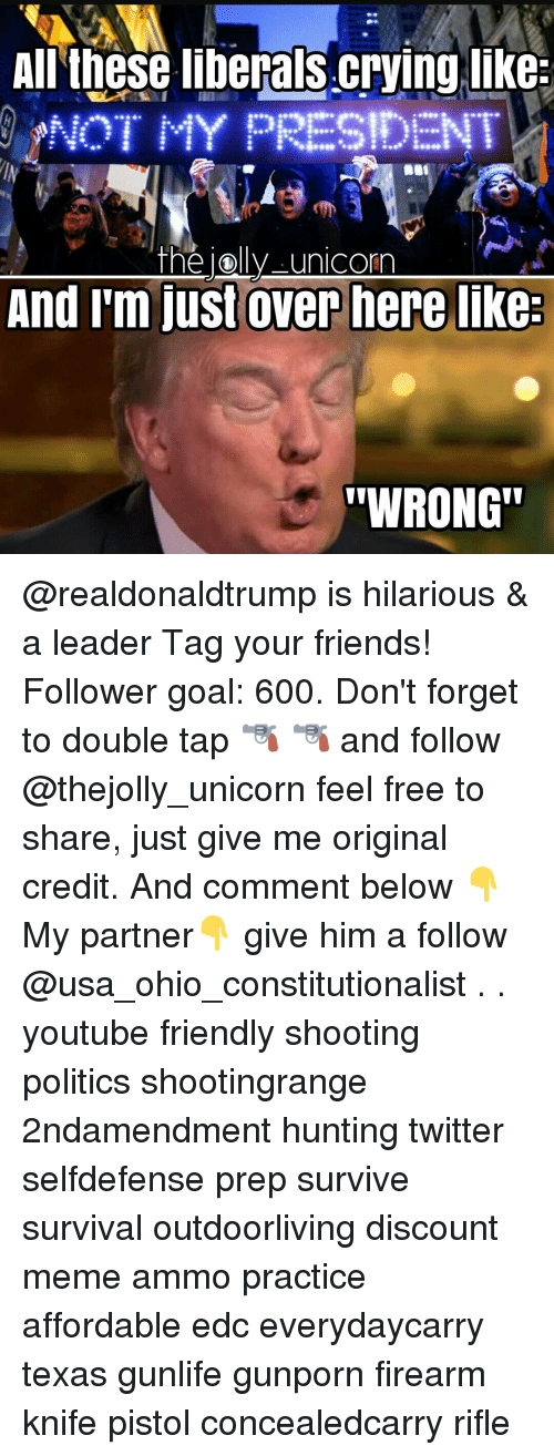 "Liberal Crying: All these liberals Crying like  NOT MY PRESIDEN  the Oly unicorn  And I'm just over here like  ""WRONG"" @realdonaldtrump is hilarious & a leader Tag your friends! Follower goal: 600. Don't forget to double tap 🔫 🔫 and follow @thejolly_unicorn feel free to share, just give me original credit. And comment below 👇 My partner👇 give him a follow @usa_ohio_constitutionalist . . youtube friendly shooting politics shootingrange 2ndamendment hunting twitter selfdefense prep survive survival outdoorliving discount meme ammo practice affordable edc everydaycarry texas gunlife gunporn firearm knife pistol concealedcarry rifle"