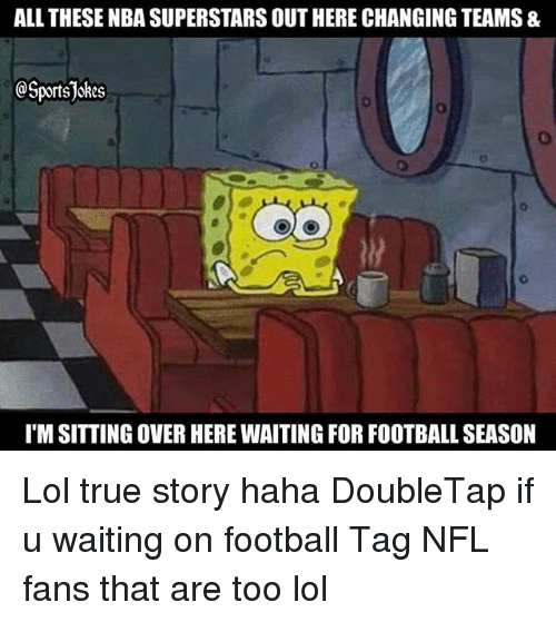 nfl fans: ALL THESE NBA SUPERSTARS OUT HERE CHANGING TEAMS &  @Sportsjokes  I'M SITTING OVER HERE WAITING FOR FOOTBALL SEASON Lol true story haha DoubleTap if u waiting on football Tag NFL fans that are too lol