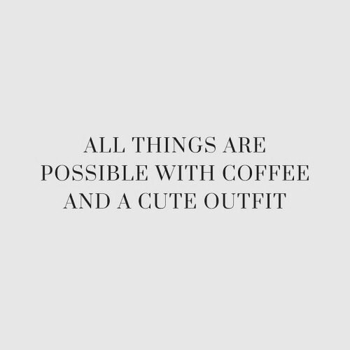 Coffee And: ALL THINGS ARE  POSSIBLE WITH COFFEE  AND A CUTE OUTFIT
