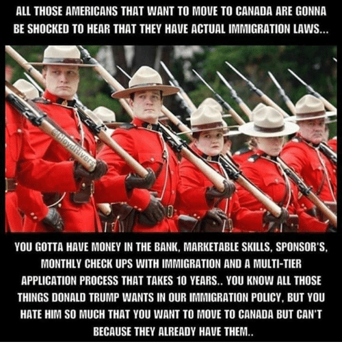 Move To Canada: ALL THOSE AMERICANS THAT WANT TO MOVE TO CANADA ARE GONNA  BE SHOCKED TO HEAR THAT THEY HAVE ACTUALIMMIGRATION LAWS.  YOU GOTTA HAVE MONEY IN THE BANK, MARKETABLE SKILLS, SPONSOR'S,  MONTHLY CHECK UPS WITHIMMIGRATION AND A MULTI-TIER  APPLICATION PROCESS THAT TAKES 10 YEARS.. YOU KNOW ALL THOSE  THINGS DONALD TRUMP WANTS IN OUR IMMIGRATION POLICY, BUT YOU  HATE HIM SO MUCH THAT YOU WANT TO MOUE TO CANADA BUT CANT  BECAUSE THEY ALREADY HAVE THEM.