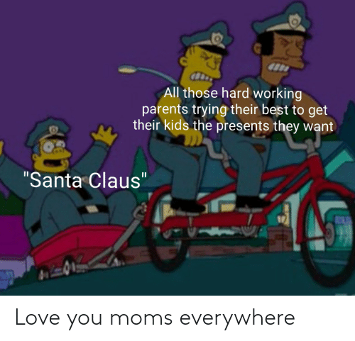 "Santa: All those hard working  parents trying their best to get  their kids the presents they want  ""Santa Claus"" Love you moms everywhere"