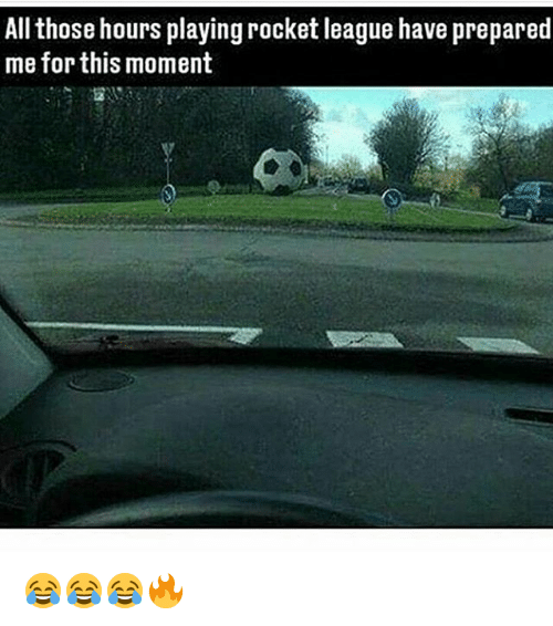 Thoses: All those hours playing rocket league have prepared  me for this moment 😂😂😂🔥