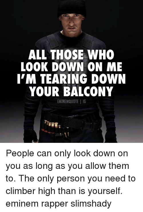 Eminem, Memes, and 🤖: ALL THOSE WHO  LOOK DOWN ON ME  I'M TEARING DOWN  YOUR BALCONY  EMINEMQUOTE | IG People can only look down on you as long as you allow them to. The only person you need to climber high than is yourself. eminem rapper slimshady