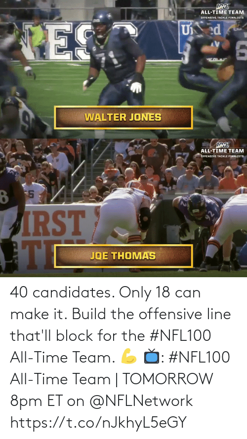 Offensive Line: ALL-TIME TEAM  OFFENSIVE TACKLE FINALISTS  U ed  PES  WALTER JONES   ALL-TIME TEAM  57  OFFENSIVE TACKLE FINALISTS  PIRST  JOE THOMAS  92 40 candidates. Only 18 can make it.   Build the offensive line that'll block for the #NFL100 All-Time Team. 💪   📺: #NFL100 All-Time Team | TOMORROW 8pm ET on @NFLNetwork https://t.co/nJkhyL5eGY