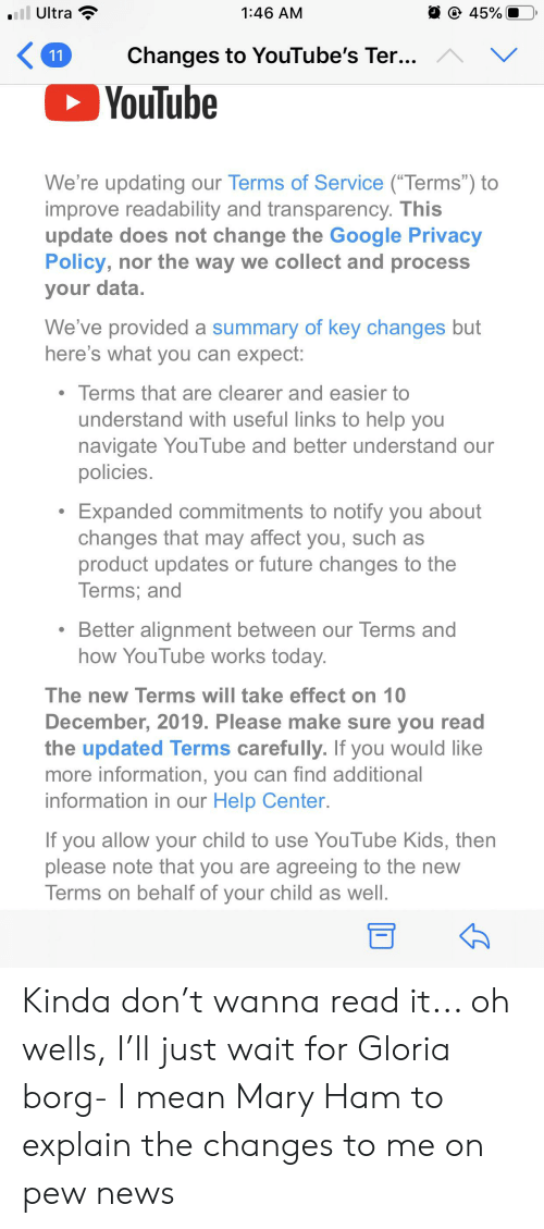 """Future, Google, and News: all Ultra  45%  1:46 AM  ^  Changes to YouTube's Ter...  V  11  YouTube  We're updating our Terms of Service (""""Terms"""") to  improve readability and transparency. This  update does not change the Google Privacy  Policy, nor the way we collect and process  your data.  We've provided a summary of key changes but  here's what you can expect:  Terms that are clearer and easier to  understand with useful links to help you  navigate YouTube and better understand our  policies.  Expanded commitments to notify you about  changes that may affect you, such as  product updates or future changes to the  Terms; and  Better alignment between our Terms and  how YouTube works today.  The new Terms will take effect on 10  December, 2019. Please make sure you read  the updated Terms carefully. If you would like  more information, you can find additional  information in our Help Center.  If you allow your child to use YouTube Kids, then  please note that you are agreeing to the new  Terms on behalf of your child as well. Kinda don't wanna read it... oh wells, I'll just wait for Gloria borg- I mean Mary Ham to explain the changes to me on pew news"""