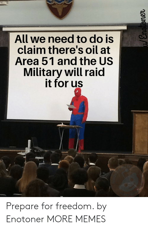 Dank, Memes, and Target: All we need to do is  claim there's oil at  Area 51 and the US  Military will raid  it for us  Wot farins  /Enoroner Prepare for freedom. by Enotoner MORE MEMES