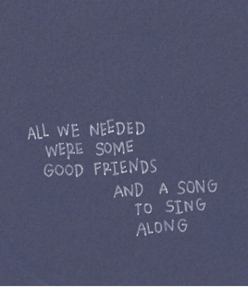 Good, A Song, and Song: ALL WE NEEDED  WERE SOME  GOOD FPTENDS  AND A SONG  TO SING  ALON G