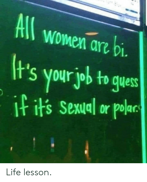 Life Lesson: All women arz bi  t's your job to gues  I its Sexual or polar Life lesson.