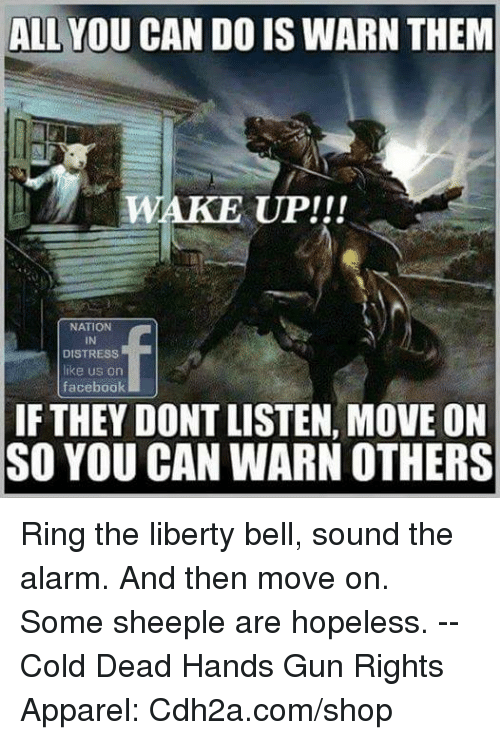 liberty bell: ALL YOU CAN DO IS WARN THEM  WA  KE UP!!!  NATION  IN  DISTRESS  like us orn  facebook  IF THEY DONT LISTEN, MOVE ON  SO YOU CAN WARN OTHERS Ring the liberty bell, sound the alarm. And then move on. Some sheeple are hopeless. -- Cold Dead Hands Gun Rights Apparel: Cdh2a.com/shop