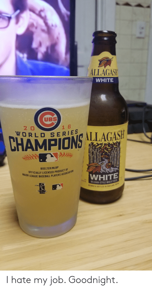 Baseball, White, and World: ALLAGASH  WHITE  UBS  TM  20  1 6  WORLD SERIES  ALLAGASH  CHAMPIONS  BOELTER/MLBP  FFICIALLY LICENSED PRODUCT U  MAJOR LEAGUE BASEBALL PLAYERS ASSOCIATION  WHITE  *.  SELGIAN-STYLE WHEAT BE  SWEWES & B077LED IN POATLAND aL  PLAYERS I hate my job. Goodnight.
