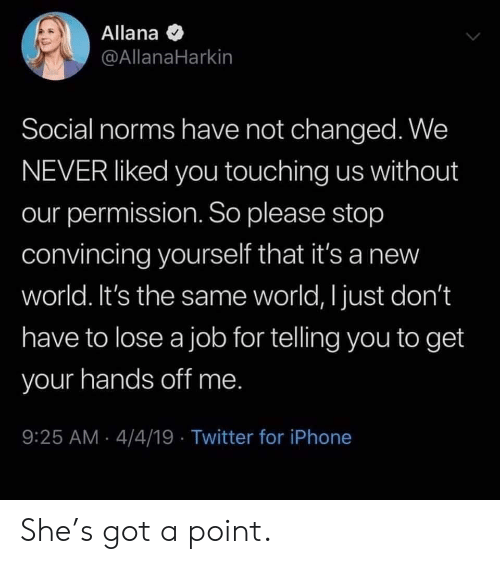 norms: Allana  @AllanaHarkin  Social norms have not changed. We  NEVER liked you touching us without  our permission. So please stop  convincing yourself that it's a new  world. It's the same world, I just don't  have to lose a job for telling you to get  your hands off me  9:25 AM 4/4/19 Twitter for iPhone She's got a point.