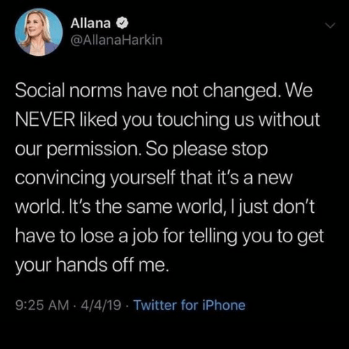 Iphone, Twitter, and World: Allana  @AllanaHarkin  Social norms have not changed. We  NEVER liked you touching us without  our permission. So please stop  convincing yourself that it's a new  world. It's the same world, I just don't  have to lose a job for telling you to get  your hands off me.  9:25 AM 4/4/19 Twitter for iPhone