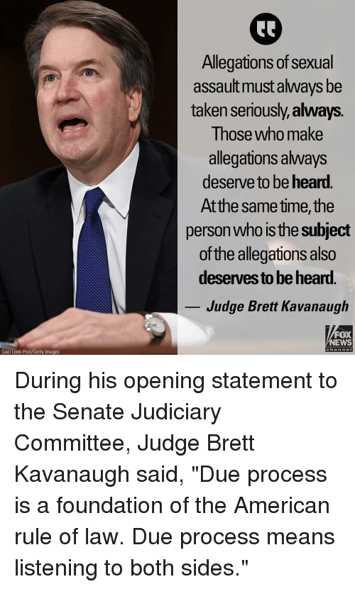 """Memes, News, and Taken: Allegations of sexual  assault must always be  taken seriously,always.  Those who make  allegations always  deserve to be heard.  Atthe same time, the  person who is the subject  of the allegations also  deserves to be hear.  Judge Brett Kavanaugh  FOX  NEWS  chan neI  Saul Loeb-Pool/Getty Images During his opening statement to the Senate Judiciary Committee, Judge Brett Kavanaugh said, """"Due process is a foundation of the American rule of law. Due process means listening to both sides."""""""