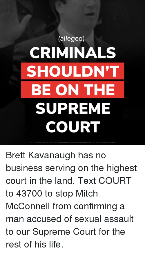 msg: (alleged)  CRIMINALS  SHOULDN'T  BE ON THE  SUPREME  COURT  TEXT TO RECEIVE PERIODIC MESSAGES MSG&DATA RATES MAY APPLY 43700TERMS.COM.TXT STOP TO END,HELP FOR HELP Brett Kavanaugh has no business serving on the highest court in the land.  Text COURT to 43700 to stop Mitch McConnell from confirming a man accused of sexual assault to our Supreme Court for the rest of his life.