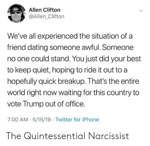 Vote Trump: Allen Clifton  @Allen_Clifton  We've all experienced the situation of a  friend dating someone awful. Someone  no one could stand. You just did your best  to keep quiet, hoping to ride it out to a  hopefully quick breakup. That's the entire  world right now waiting for this country to  vote Trump out of office.  7:00 AM- 5/15/19 Twitter for iPhone The Quintessential Narcissist