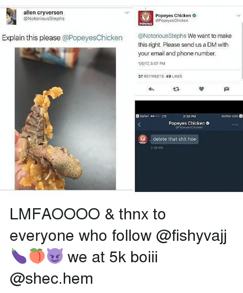 A Dm: allen cryverson  Popeyes Chicken  @Popeyes Chicken  @Notorious Stephs  Explain this please  @Popeyes Chicken  @Notorious Stephs We want to make  this right. Please sendus a DM with  your email and phonenumber.  116117, 5:07 PM  37  RETWEETS  49  LIKES  Safari  twitter.com  2:39 PM  Popeyes Chicken  PopoyosChicken  delete that shit hoe  238 PM LMFAOOOO & thnx to everyone who follow @fishyvajj 🍆🍑😈 we at 5k boiii @shec.hem
