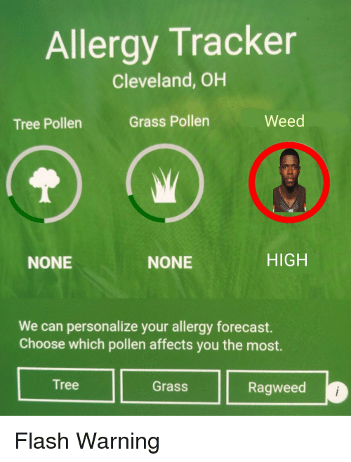 Weed, Cleveland, and Forecast: Allergy Tracker  Cleveland, OH  Tree Pollen  Grass Pollen  Weed  NONE  NONE  HIGH  We can personalize your allergy forecast.  Choose which pollen affects you the most.  Tree  Grass  Ragweed Flash Warning