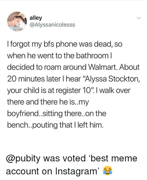 "Instagram, Meme, and Memes: alley  @Alyssanicolesss  I forgot my bfs phone was dead, so  when he went to the batnroom l  decided to roam around Walmart. About  20 minutes later I hear ""Alyssa Stocktor,  your child is at register 10"".l walk over  there and there he is.my  boyfriend..sitting there..on the  bench..pouting that I left him @pubity was voted 'best meme account on Instagram' 😂"
