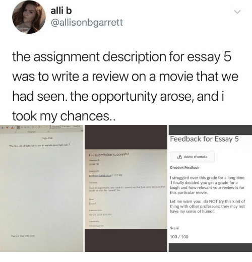 """alli: alli b  @allisonbgarrett  the assignment description for essay 5  was to write a review on a movie that we  had seen. the opportunity arose, and i  took my chances..  Normal 1 No Spac Headinig  A- """"y  A  Paragraph  Feedback for Essay 5  Fight Club  The first rule of fight club is: you do not talk about fight chub.  File submission successful  Add to ePortfolio  Submission ID  35598785  Dropbox Feedback  Submissiont  B Allison Garrett.docx (11.57 KB)  I struggled over this grade for a long time.  I finally decided you get a grade for a  laugh and how relevant your review is for  this particular movie  Comments  I saw an opportunity, and I took it. I cannot say that I am sorry because that  would be a lie. Am I proud? Yes  Folder  Let me warn you: do NOT try this kind of  thing with other professors; they may not  have my sense of humor.  Essay 5  Submission Date  Apr 24, 2019 8:05 PM  Submitted By  Allison Garrett  Score  100 100  That's it That's the essay"""
